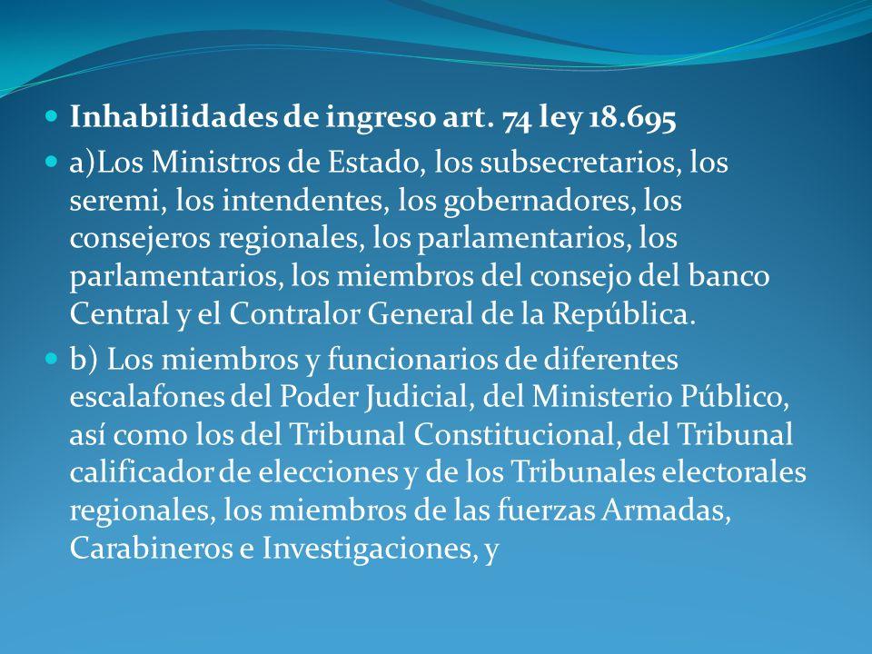 Inhabilidades de ingreso art. 74 ley 18.695 a)Los Ministros de Estado, los subsecretarios, los seremi, los intendentes, los gobernadores, los consejer