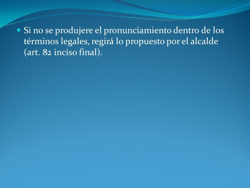 Si no se produjere el pronunciamiento dentro de los términos legales, regirá lo propuesto por el alcalde (art. 82 inciso final).