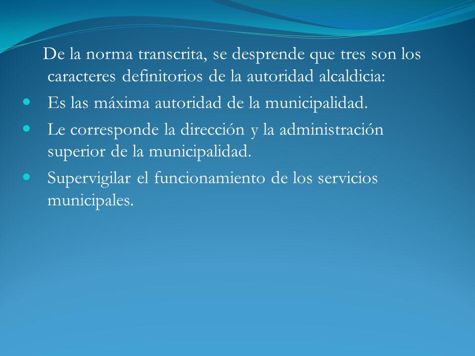 De la norma transcrita, se desprende que tres son los caracteres definitorios de la autoridad alcaldicia: Es las máxima autoridad de la municipalidad.