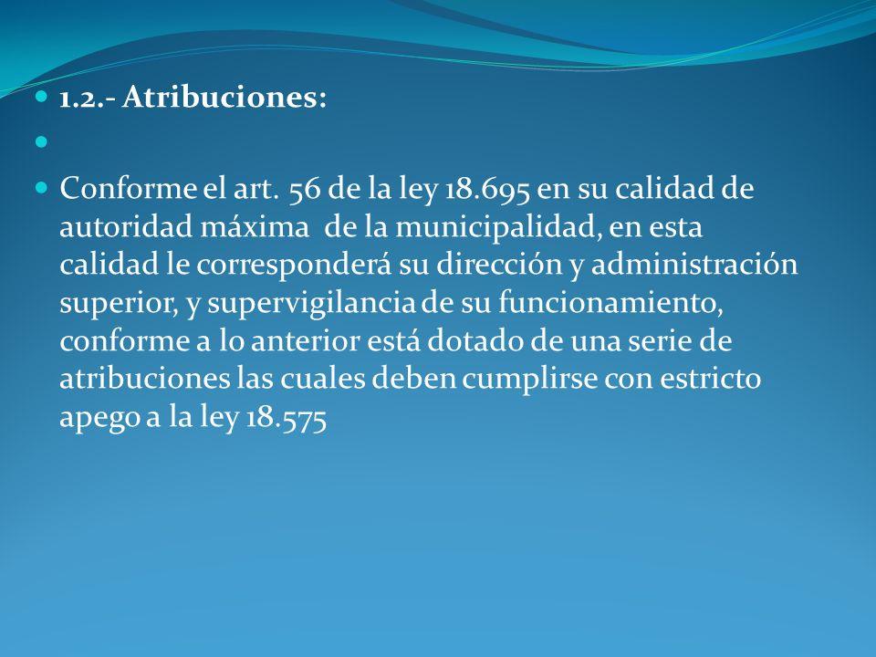 1.2.- Atribuciones: Conforme el art. 56 de la ley 18.695 en su calidad de autoridad máxima de la municipalidad, en esta calidad le corresponderá su di