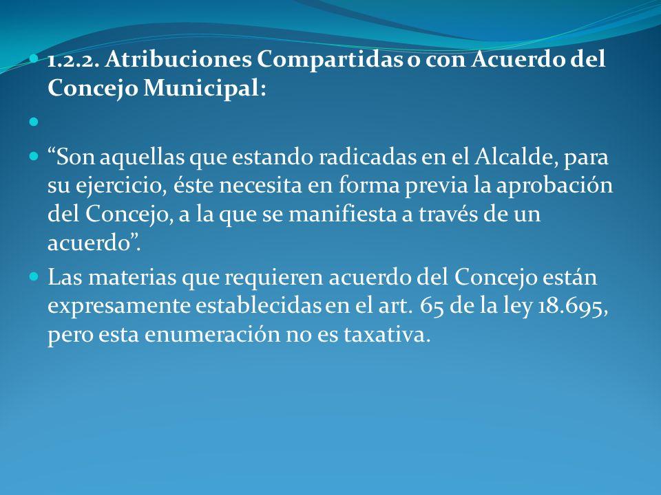 1.2.2. Atribuciones Compartidas o con Acuerdo del Concejo Municipal: Son aquellas que estando radicadas en el Alcalde, para su ejercicio, éste necesit