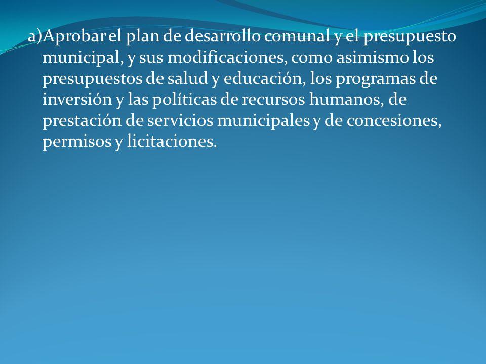 a)Aprobar el plan de desarrollo comunal y el presupuesto municipal, y sus modificaciones, como asimismo los presupuestos de salud y educación, los pro