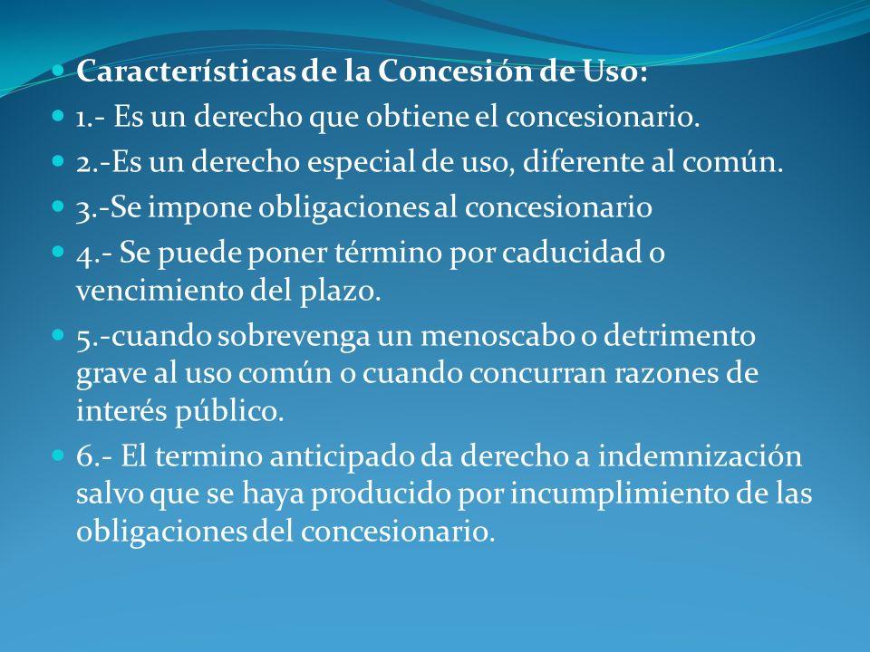 Características de la Concesión de Uso: 1.- Es un derecho que obtiene el concesionario. 2.-Es un derecho especial de uso, diferente al común. 3.-Se im