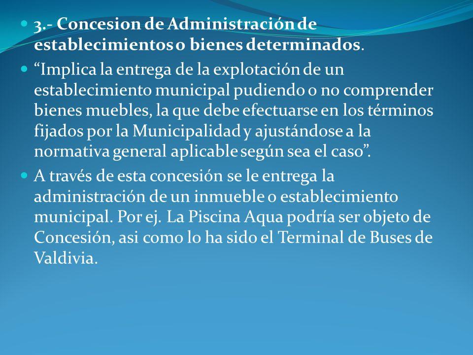 3.- Concesion de Administración de establecimientos o bienes determinados. Implica la entrega de la explotación de un establecimiento municipal pudien
