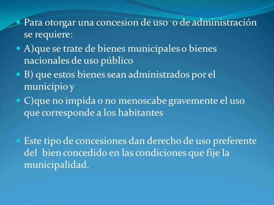 Para otorgar una concesion de uso o de administración se requiere: A)que se trate de bienes municipales o bienes nacionales de uso público B) que esto