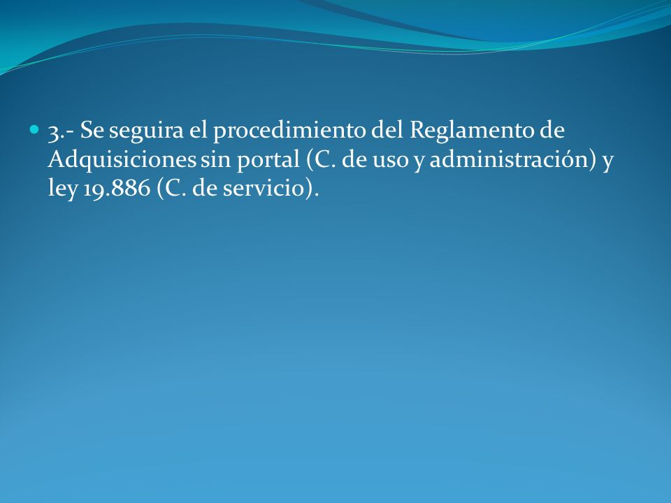 3.- Se seguira el procedimiento del Reglamento de Adquisiciones sin portal (C. de uso y administración) y ley 19.886 (C. de servicio).