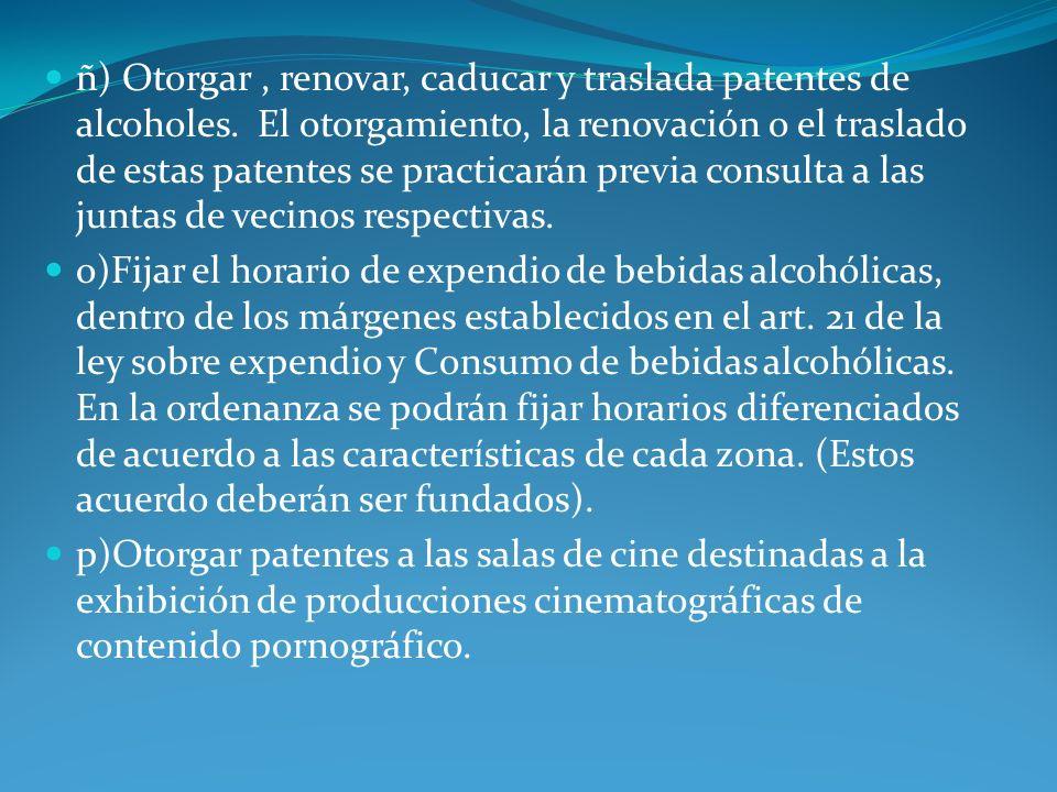 ñ) Otorgar, renovar, caducar y traslada patentes de alcoholes. El otorgamiento, la renovación o el traslado de estas patentes se practicarán previa co