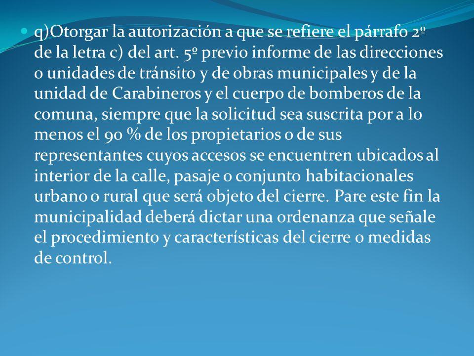q)Otorgar la autorización a que se refiere el párrafo 2º de la letra c) del art. 5º previo informe de las direcciones o unidades de tránsito y de obra