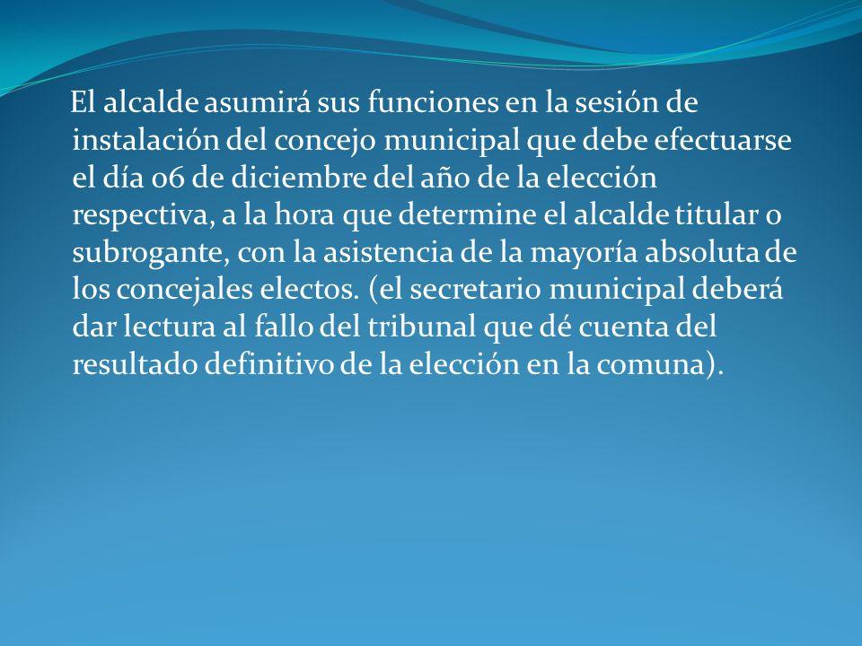 El alcalde asumirá sus funciones en la sesión de instalación del concejo municipal que debe efectuarse el día 06 de diciembre del año de la elección r