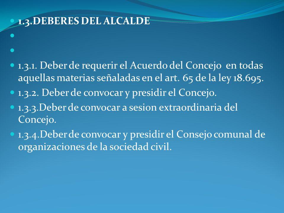 1.3.DEBERES DEL ALCALDE 1.3.1. Deber de requerir el Acuerdo del Concejo en todas aquellas materias señaladas en el art. 65 de la ley 18.695. 1.3.2. De