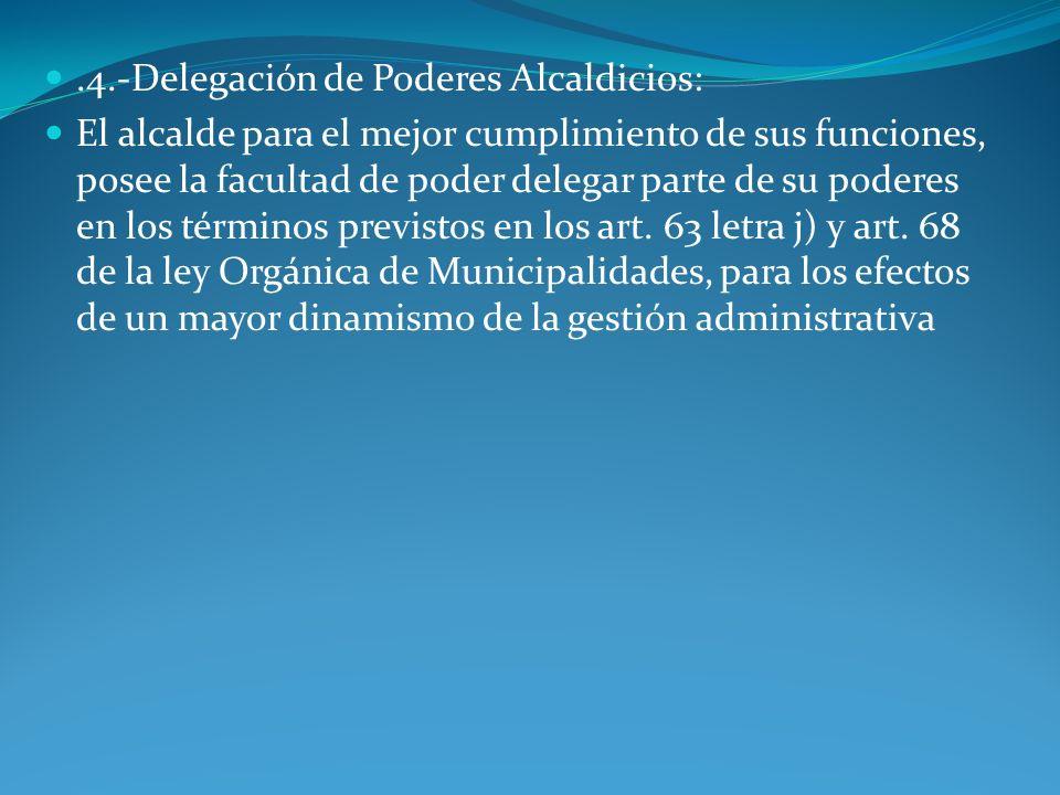 .4.-Delegación de Poderes Alcaldicios: El alcalde para el mejor cumplimiento de sus funciones, posee la facultad de poder delegar parte de su poderes