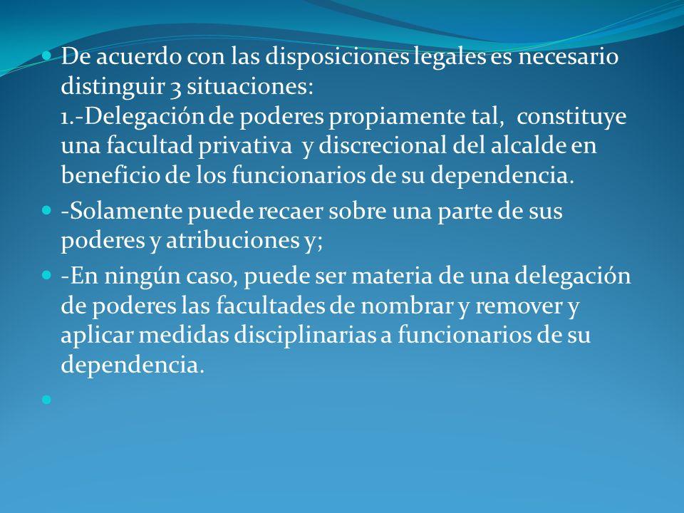 De acuerdo con las disposiciones legales es necesario distinguir 3 situaciones: 1.-Delegación de poderes propiamente tal, constituye una facultad priv