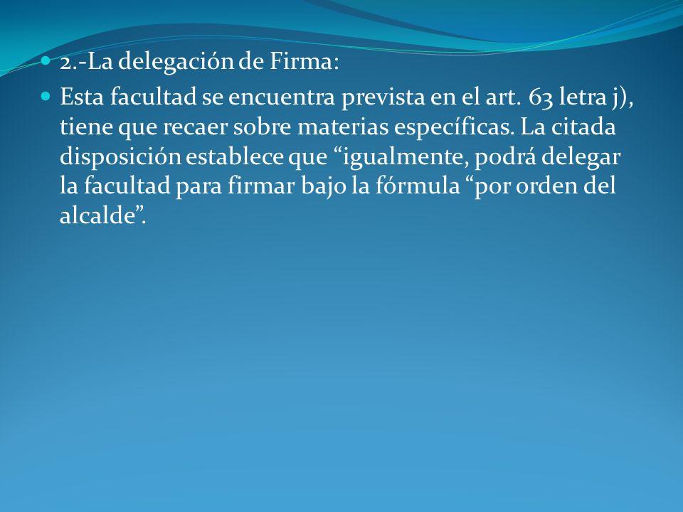 2.-La delegación de Firma: Esta facultad se encuentra prevista en el art. 63 letra j), tiene que recaer sobre materias específicas. La citada disposic