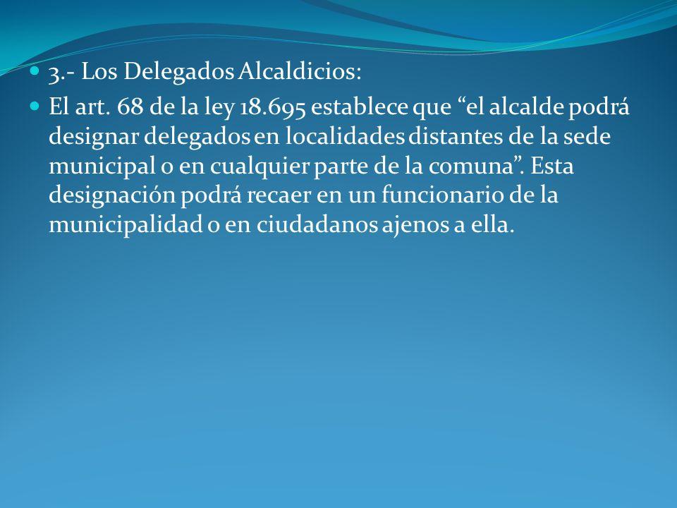 3.- Los Delegados Alcaldicios: El art. 68 de la ley 18.695 establece que el alcalde podrá designar delegados en localidades distantes de la sede munic