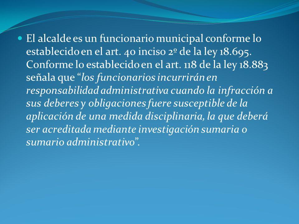 El alcalde es un funcionario municipal conforme lo establecido en el art. 40 inciso 2º de la ley 18.695. Conforme lo establecido en el art. 118 de la