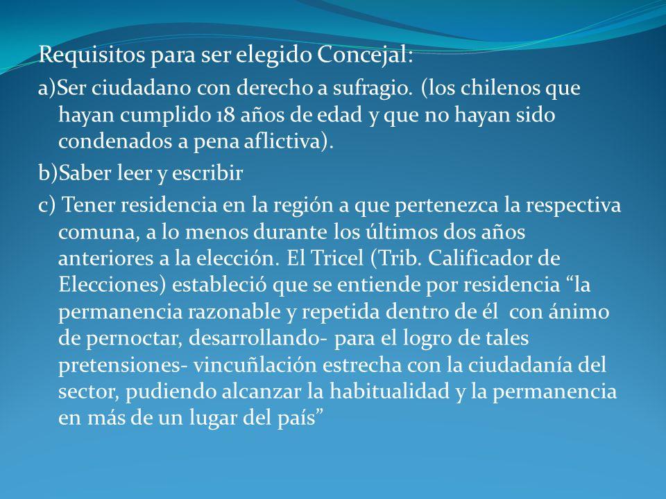 Requisitos para ser elegido Concejal: a)Ser ciudadano con derecho a sufragio. (los chilenos que hayan cumplido 18 años de edad y que no hayan sido con