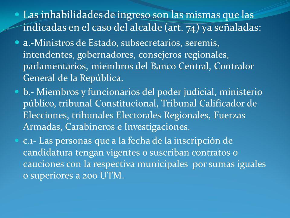 Las inhabilidades de ingreso son las mismas que las indicadas en el caso del alcalde (art. 74) ya señaladas: a.-Ministros de Estado, subsecretarios, s