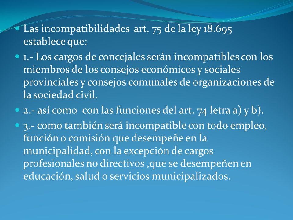 Las incompatibilidades art. 75 de la ley 18.695 establece que: 1.- Los cargos de concejales serán incompatibles con los miembros de los consejos econó