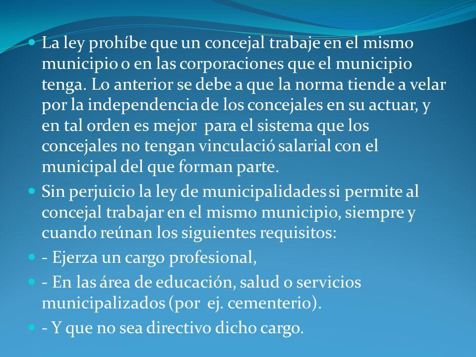 La ley prohíbe que un concejal trabaje en el mismo municipio o en las corporaciones que el municipio tenga. Lo anterior se debe a que la norma tiende