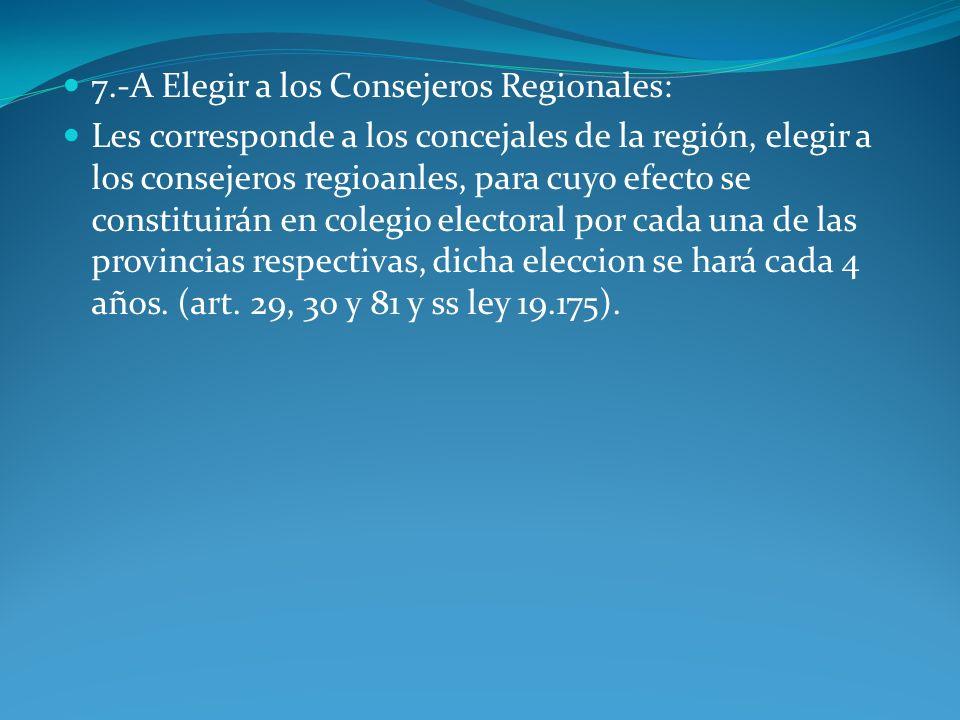 7.-A Elegir a los Consejeros Regionales: Les corresponde a los concejales de la región, elegir a los consejeros regioanles, para cuyo efecto se consti