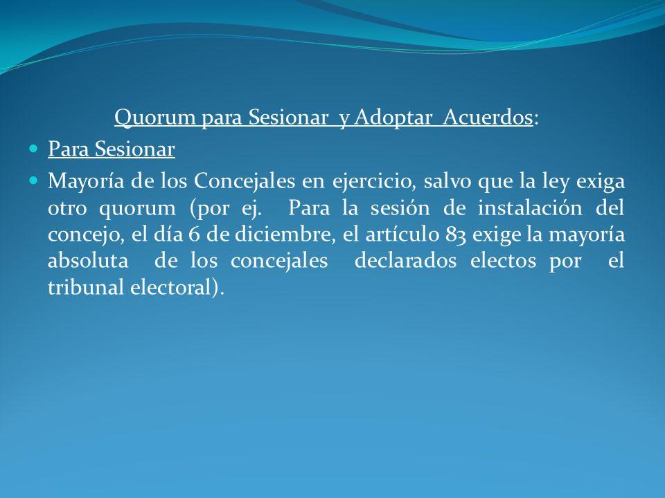 Quorum para Sesionar y Adoptar Acuerdos: Para Sesionar Mayoría de los Concejales en ejercicio, salvo que la ley exiga otro quorum (por ej. Para la ses