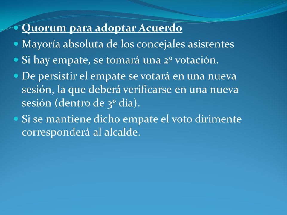 Quorum para adoptar Acuerdo Mayoría absoluta de los concejales asistentes Si hay empate, se tomará una 2º votación. De persistir el empate se votará e