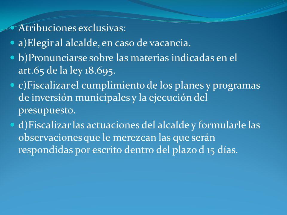 Atribuciones exclusivas: a)Elegir al alcalde, en caso de vacancia. b)Pronunciarse sobre las materias indicadas en el art.65 de la ley 18.695. c)Fiscal
