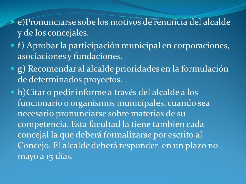 e)Pronunciarse sobe los motivos de renuncia del alcalde y de los concejales. f) Aprobar la participación municipal en corporaciones, asociaciones y fu
