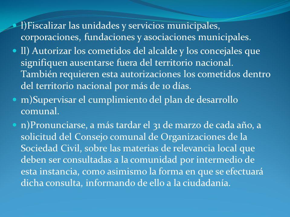 l)Fiscalizar las unidades y servicios municipales, corporaciones, fundaciones y asociaciones municipales. ll) Autorizar los cometidos del alcalde y lo