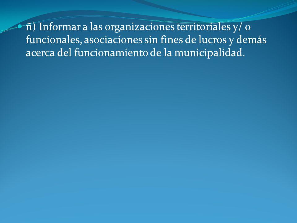 ñ) Informar a las organizaciones territoriales y/ o funcionales, asociaciones sin fines de lucros y demás acerca del funcionamiento de la municipalida