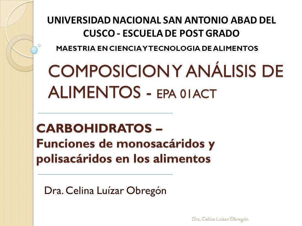 CARBOHIDRATOS – Funciones de monosacáridos y polisacáridos en los alimentos Dra. Celina Luízar Obregón UNIVERSIDAD NACIONAL SAN ANTONIO ABAD DEL CUSCO