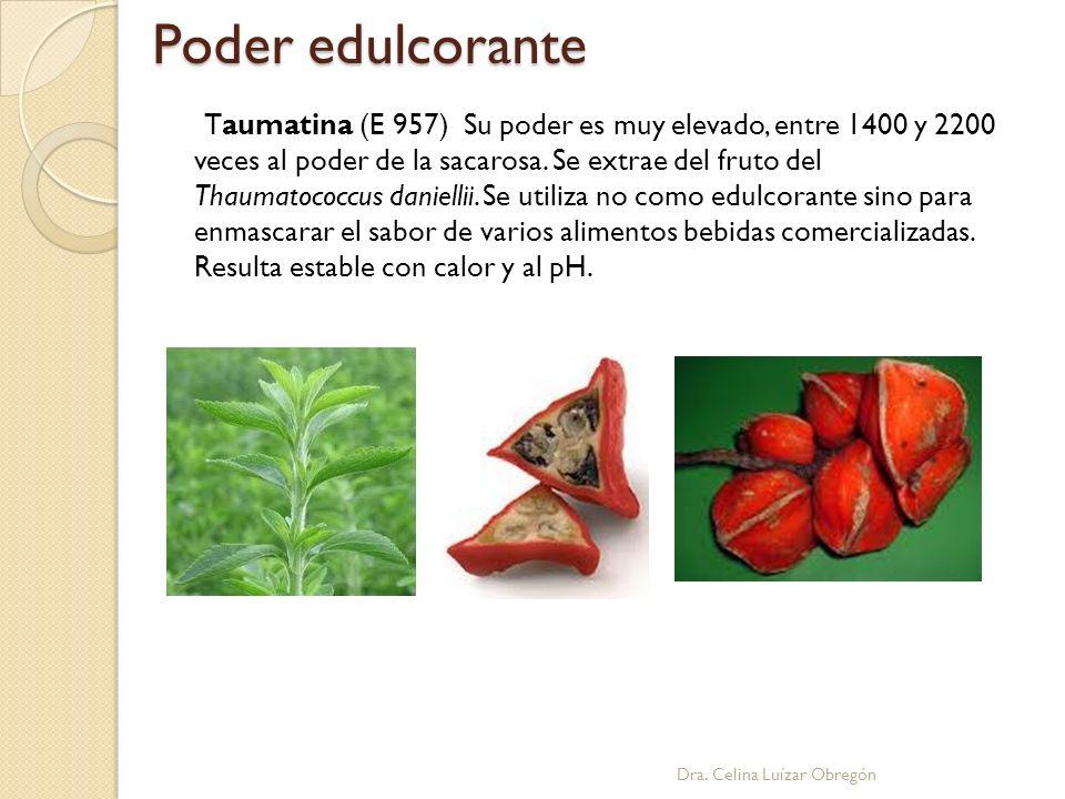 Poder edulcorante Dra. Celina Luízar Obregón Taumatina (E 957) Su poder es muy elevado, entre 1400 y 2200 veces al poder de la sacarosa. Se extrae del
