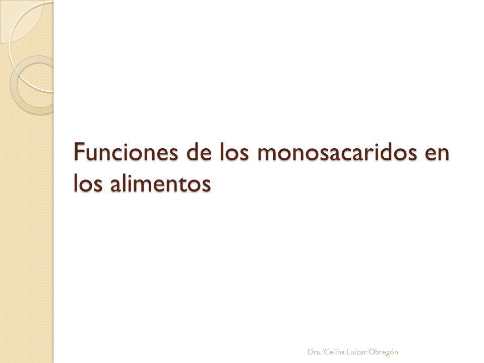 Funciones de los monosacaridos en los alimentos Dra. Celina Luízar Obregón