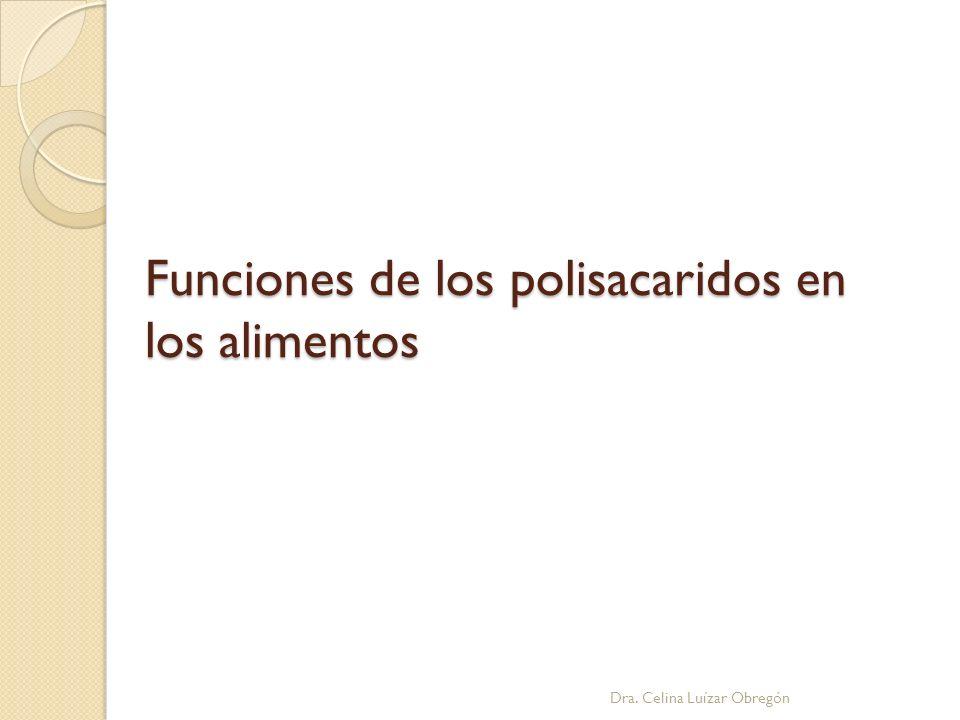 Funciones de los polisacaridos en los alimentos Dra. Celina Luízar Obregón