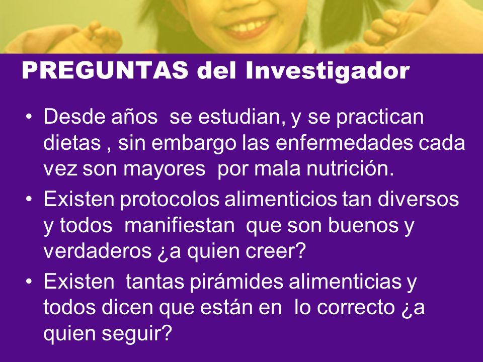 PREGUNTAS del Investigador Desde años se estudian, y se practican dietas, sin embargo las enfermedades cada vez son mayores por mala nutrición. Existe