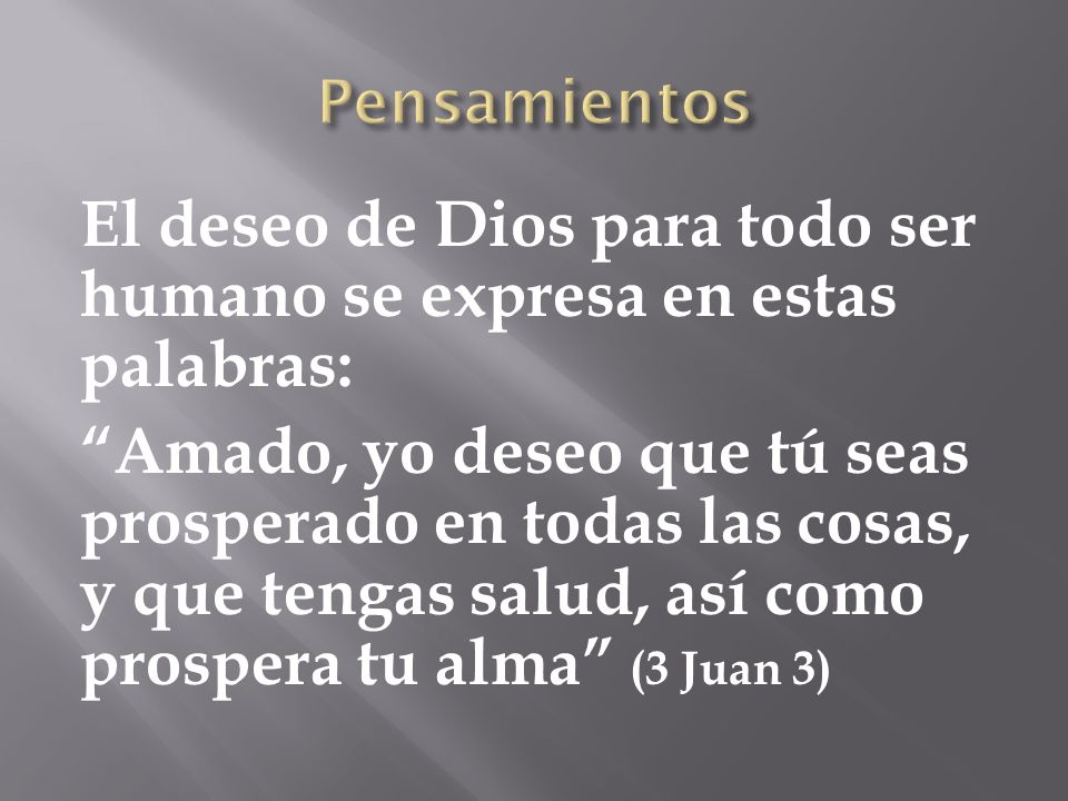 El deseo de Dios para todo ser humano se expresa en estas palabras: Amado, yo deseo que tú seas prosperado en todas las cosas, y que tengas salud, así