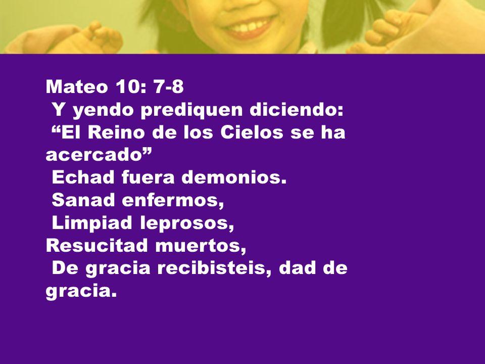 Mateo 10: 7-8 Y yendo prediquen diciendo: El Reino de los Cielos se ha acercado Echad fuera demonios. Sanad enfermos, Limpiad leprosos, Resucitad muer