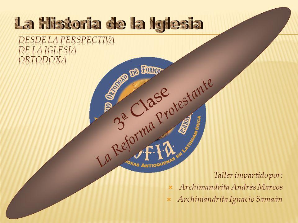 Taller impartido por: Archimandrita Andrés Marcos Archimandrita Ignacio Samaán 3ª Clase La Reforma Protestante