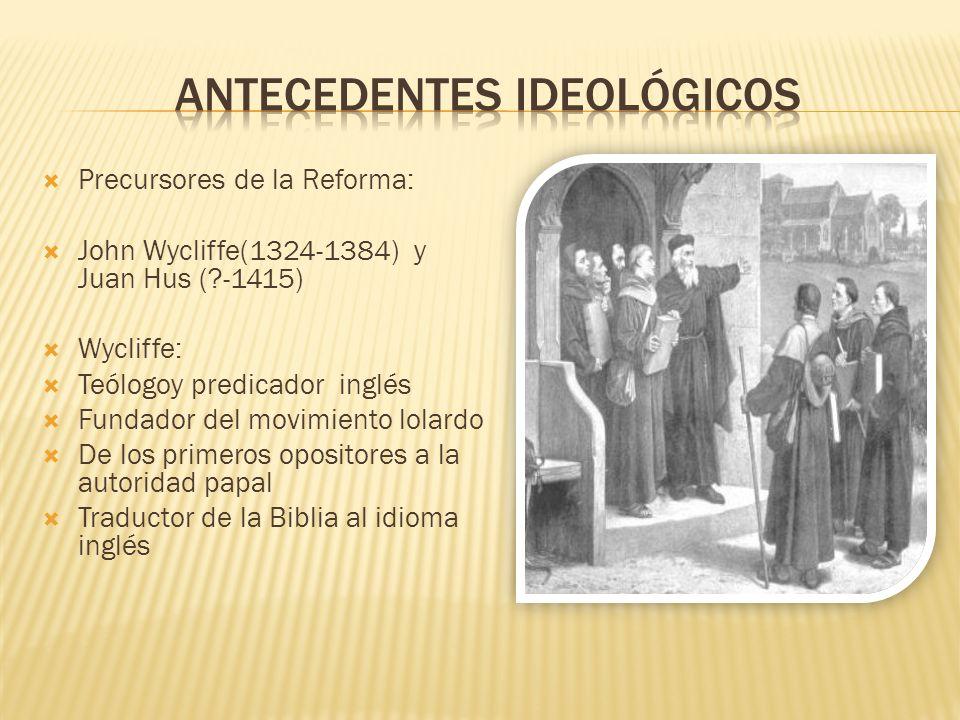 Precursores de la Reforma: John Wycliffe(1324-1384) y Juan Hus (?-1415) Wycliffe: Teólogoy predicador inglés Fundador del movimiento lolardo De los pr