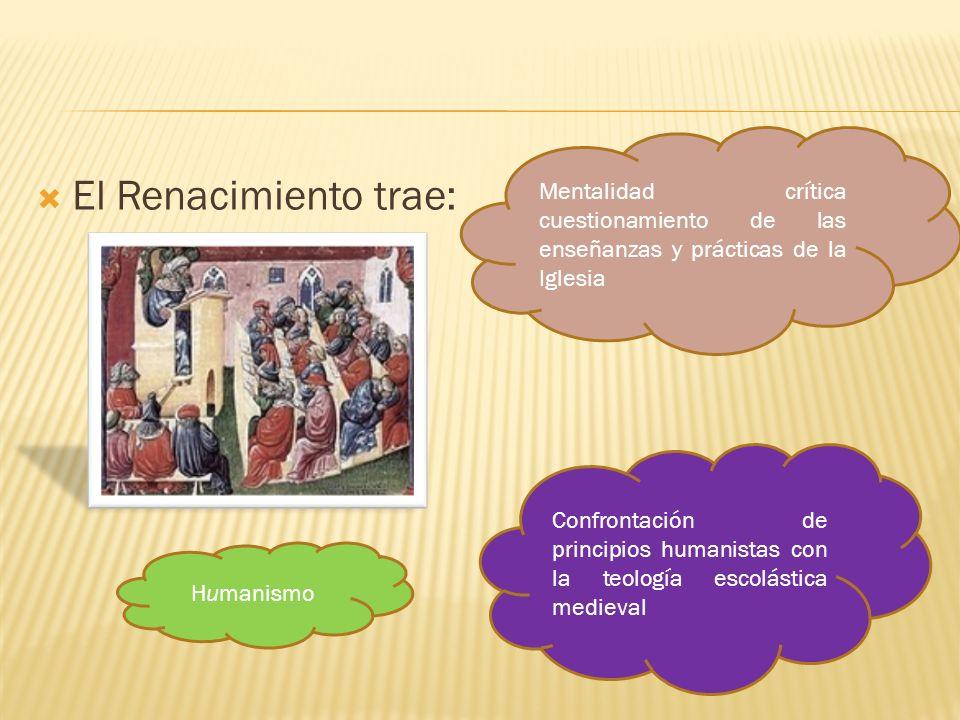 El Renacimiento trae: Mentalidad crítica cuestionamiento de las enseñanzas y prácticas de la Iglesia Confrontación de principios humanistas con la teo