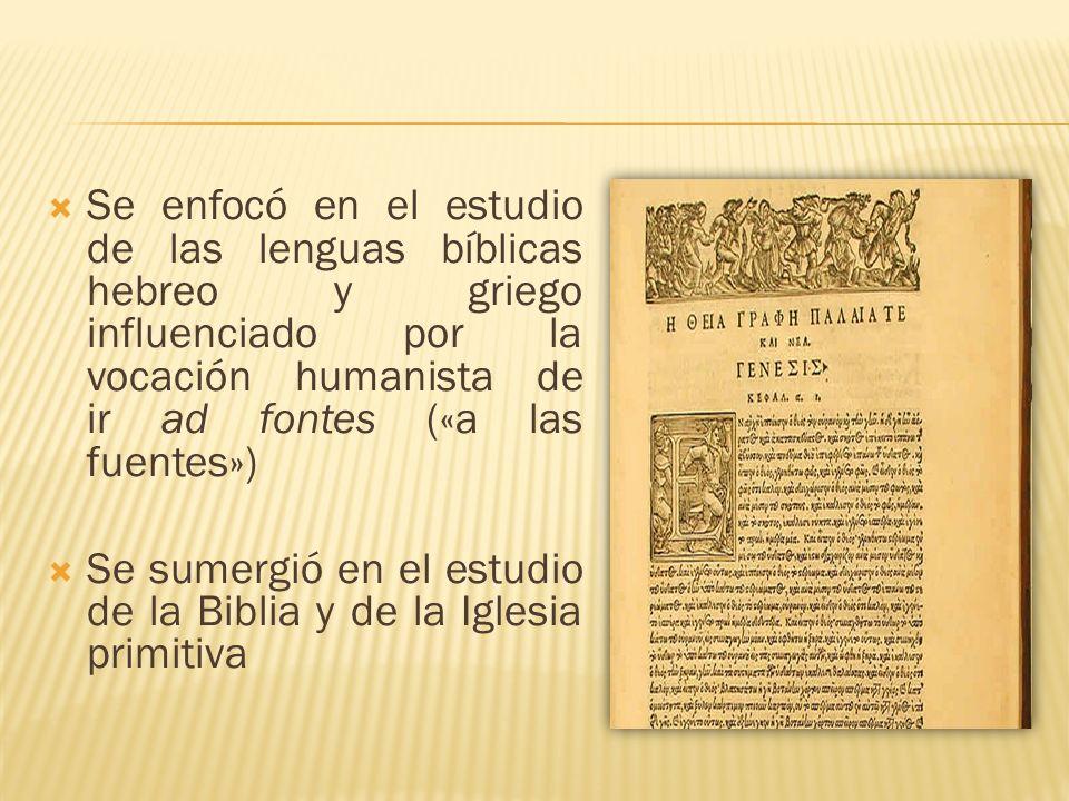 Se enfocó en el estudio de las lenguas bíblicas hebreo y griego influenciado por la vocación humanista de ir ad fontes («a las fuentes») Se sumergió e