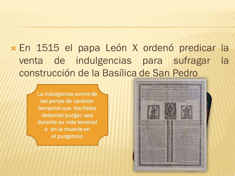 En 1515 el papa León X ordenó predicar la venta de indulgencias para sufragar la construcción de la Basílica de San Pedro La Indulgencia exime de las