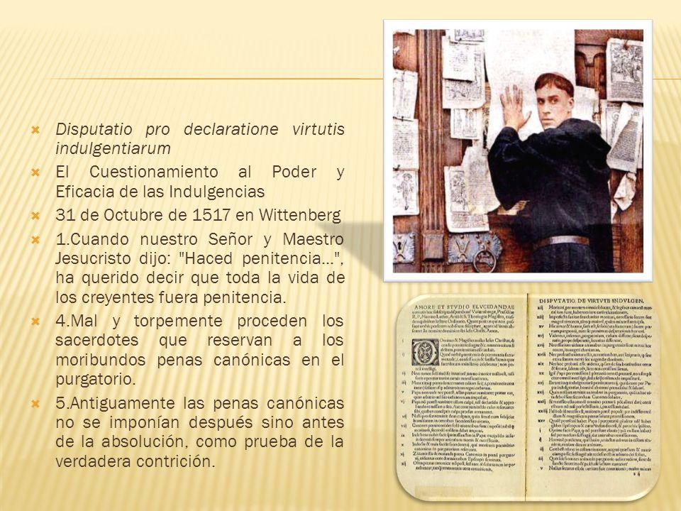 Disputatio pro declaratione virtutis indulgentiarum El Cuestionamiento al Poder y Eficacia de las Indulgencias 31 de Octubre de 1517 en Wittenberg 1.C