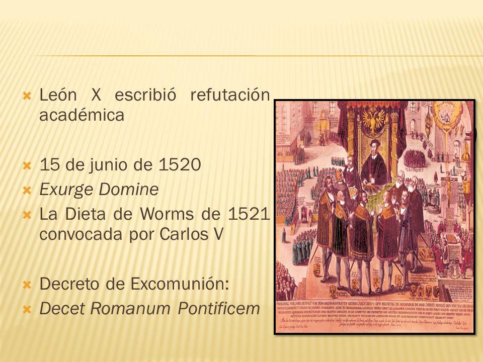 León X escribió refutación académica 15 de junio de 1520 Exurge Domine La Dieta de Worms de 1521 convocada por Carlos V Decreto de Excomunión: Decet R