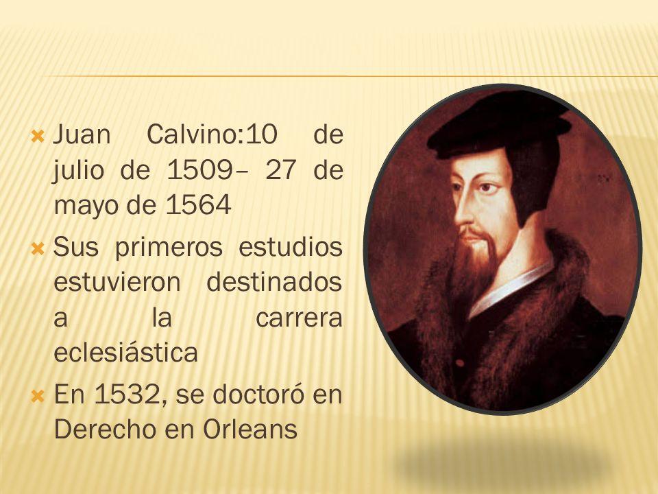 Juan Calvino:10 de julio de 1509– 27 de mayo de 1564 Sus primeros estudios estuvieron destinados a la carrera eclesiástica En 1532, se doctoró en Dere