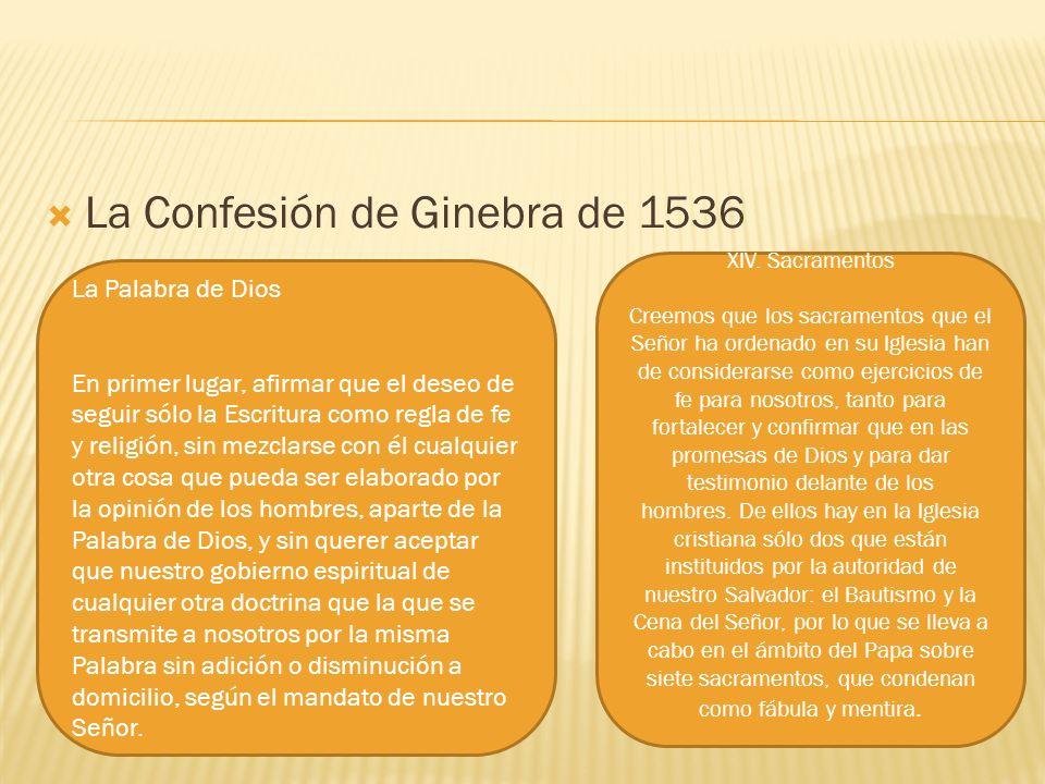La Confesión de Ginebra de 1536 La Palabra de Dios En primer lugar, afirmar que el deseo de seguir sólo la Escritura como regla de fe y religión, sin