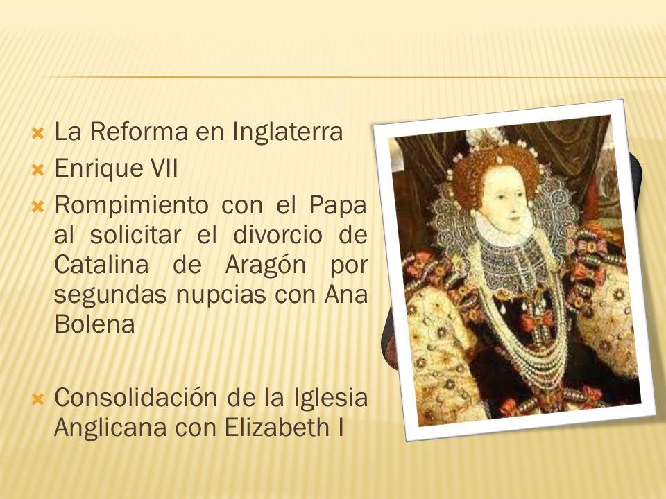 La Reforma en Inglaterra Enrique VII Rompimiento con el Papa al solicitar el divorcio de Catalina de Aragón por segundas nupcias con Ana Bolena Consol