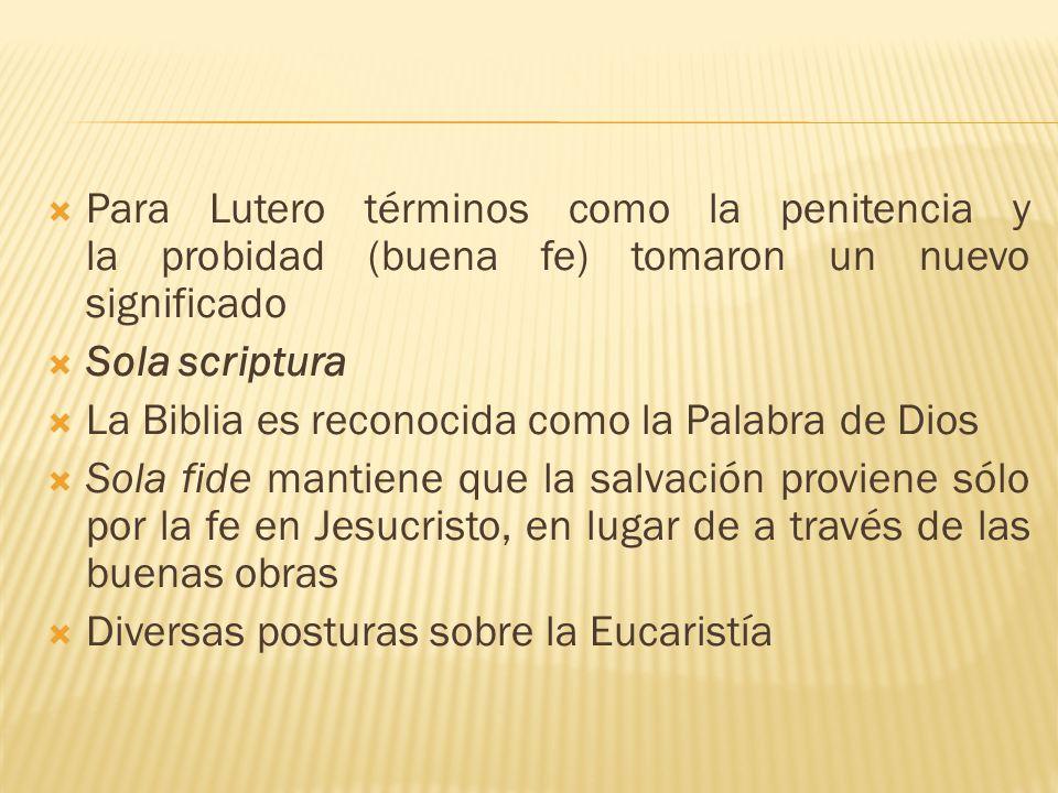 Para Lutero términos como la penitencia y la probidad (buena fe) tomaron un nuevo significado Sola scriptura La Biblia es reconocida como la Palabra d