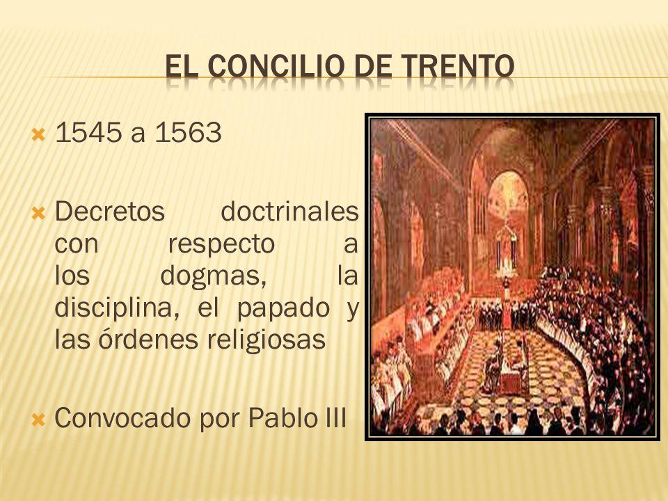 1545 a 1563 Decretos doctrinales con respecto a los dogmas, la disciplina, el papado y las órdenes religiosas Convocado por Pablo III