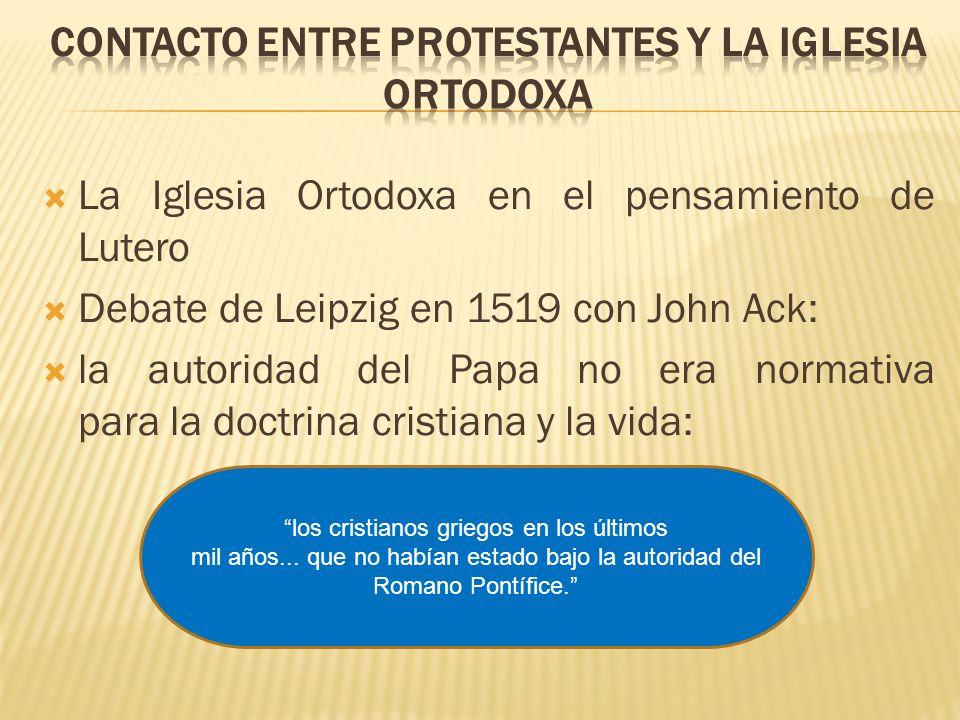 La Iglesia Ortodoxa en el pensamiento de Lutero Debate de Leipzig en 1519 con John Ack: la autoridad del Papa no era normativa para la doctrina cristi